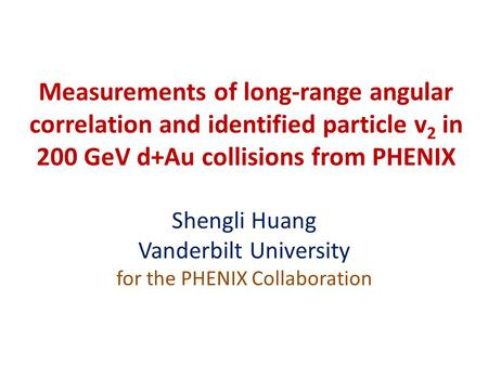 Measurements of long-range angular correlation and identified particle v 2 in 200 GeV d+Au collisions from PHENIX Shengli Huang Vanderbilt University for.