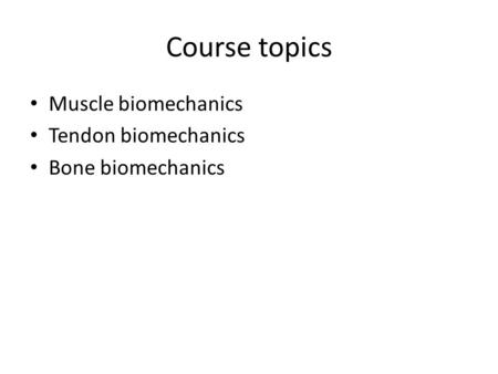 Course topics Muscle biomechanics Tendon biomechanics