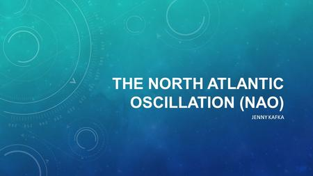 THE NORTH ATLANTIC OSCILLATION (NAO) JENNY KAFKA.