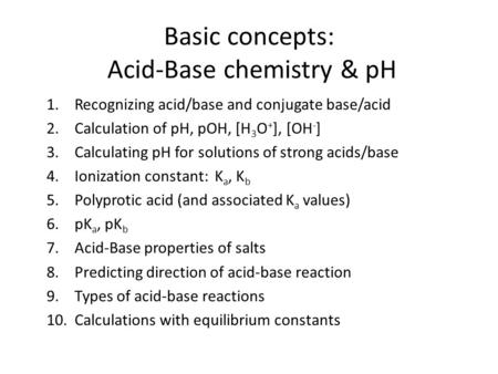 Basic concepts: Acid-Base chemistry & pH 1.Recognizing acid/base and conjugate base/acid 2.Calculation of pH, pOH, [H 3 O + ], [OH - ] 3.Calculating pH.