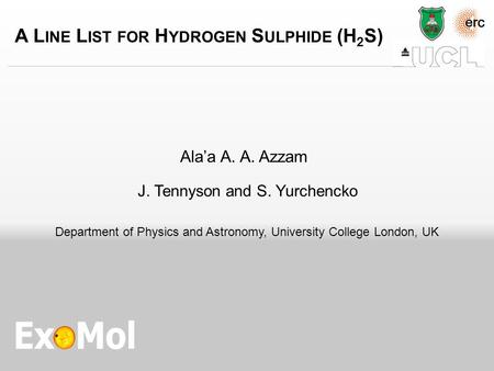 A L INE L IST FOR H YDROGEN S ULPHIDE (H 2 S) Ala'a A. A. Azzam J. Tennyson and S. Yurchencko Department of Physics and Astronomy, University College London,