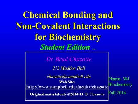 Chemical <strong>Bonding</strong> and Non-Covalent Interactions for Biochemistry Student Edition 8/27/13 Pharm. 304 Biochemistry Fall 2014 Dr. Brad Chazotte 213 Maddox.