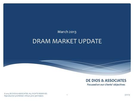 DE DIOS & ASSOCIATES Focused on our clients' objectives DRAM MARKET UPDATE March 2013 3/21/13 © 2013 DE DIOS & ASSOCIATES. ALL RIGHTS RESERVED. Reproduction.