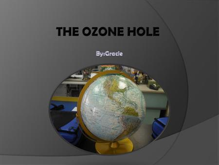 The Ozone is a layer of gases in the stratosphere. The ozone hole is getting bigger because our earth is getting older, but pollution is speeding up this.
