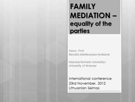 FAMILY MEDIATION – equality of the parties Assoc. Prof. Renata Mieńkowska-Norkienė Mykolas Romeris University/ University of Warsaw International conference.