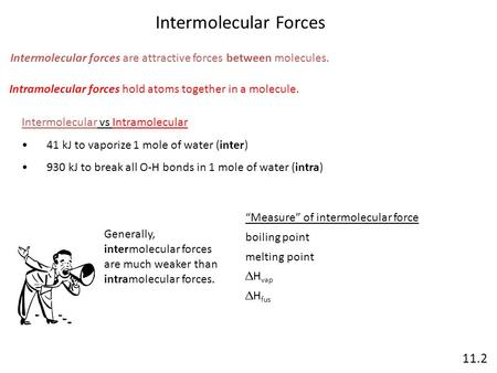 Intermolecular Forces 11.2 Intermolecular forces are attractive forces between molecules. Intramolecular forces hold atoms together in a molecule. Intermolecular.