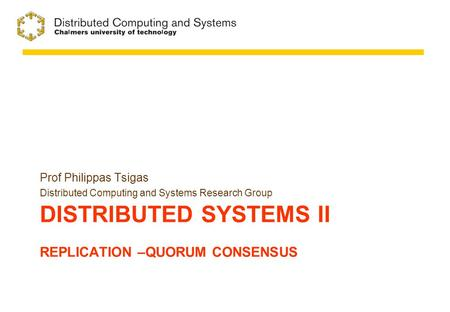 DISTRIBUTED SYSTEMS II REPLICATION –QUORUM CONSENSUS Prof Philippas Tsigas Distributed Computing and Systems Research Group.