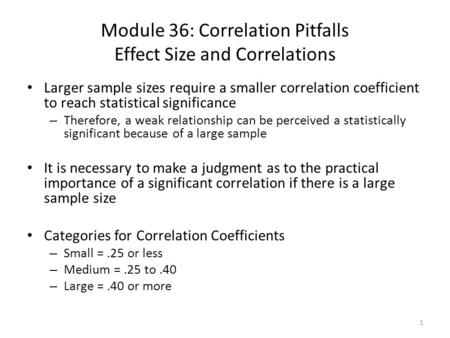 Module 36: Correlation Pitfalls Effect Size and Correlations Larger sample sizes require a smaller correlation coefficient to reach statistical significance.