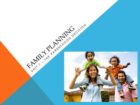 FAMILY PLANNING UNIT 1 – THE PARENTHOOD DECISION.
