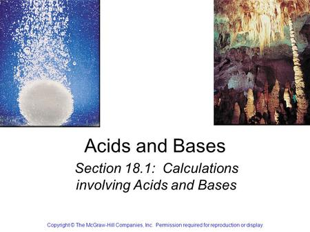 Acids and Bases Section 18.1: Calculations involving Acids and Bases Copyright © The McGraw-Hill Companies, Inc. Permission required for reproduction or.