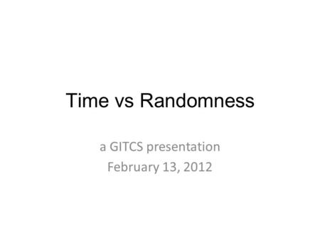 Time vs Randomness a GITCS presentation February 13, 2012.