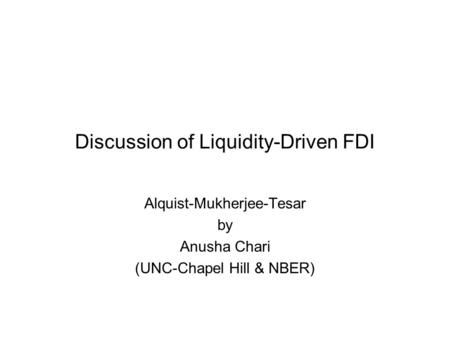 Discussion of Liquidity-Driven FDI Alquist-Mukherjee-Tesar by Anusha Chari (UNC-Chapel Hill & NBER)