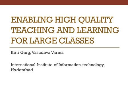 ENABLING HIGH QUALITY TEACHING AND LEARNING FOR LARGE CLASSES Kirti Garg, Vasudeva Varma International Institute of Information technology, Hyderabad.