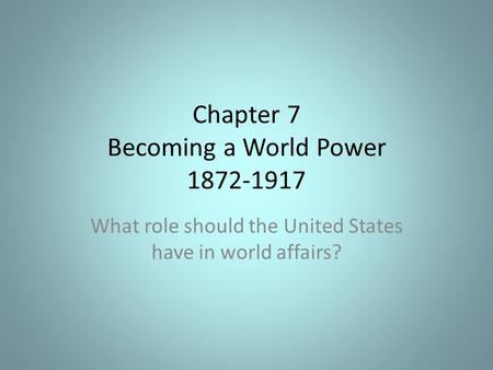 Chapter 7 Becoming a World Power 1872-1917 What role should the United States have in world affairs?