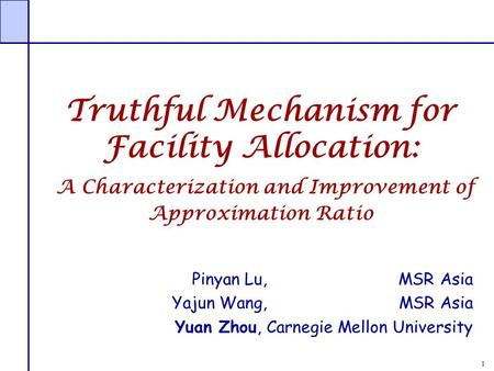 1 Truthful Mechanism for Facility Allocation: A Characterization and Improvement of Approximation Ratio Pinyan Lu, MSR Asia Yajun Wang, MSR Asia Yuan Zhou,