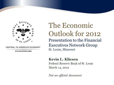 The Economic Outlook for 2012 Presentation to the Financial Executives Network Group St. Louis, Missouri Kevin L. Kliesen Federal Reserve Bank of St. Louis.