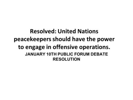 Resolved: United Nations peacekeepers should have the power to engage in offensive operations. JANUARY 10TH PUBLIC FORUM DEBATE RESOLUTION.