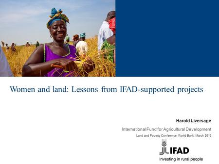 Women and land: Lessons from IFAD-supported projects Harold Liversage International Fund for Agricultural Development Land and Poverty Conference, World.