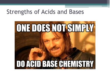 Strengths of Acids and Bases. What does it mean to be strong? In regards to an acid or base: The strength of an acid or base has nothing to do with Molarity.