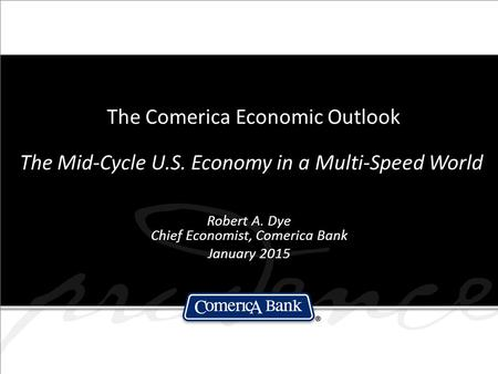 The Comerica Economic Outlook The Mid-Cycle U.S. Economy in a Multi-Speed World Robert A. Dye Chief Economist, Comerica Bank January 2015.