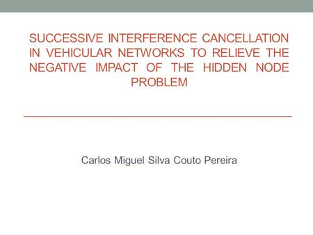 SUCCESSIVE INTERFERENCE CANCELLATION IN VEHICULAR NETWORKS TO RELIEVE THE NEGATIVE IMPACT OF THE HIDDEN NODE PROBLEM Carlos Miguel Silva Couto Pereira.