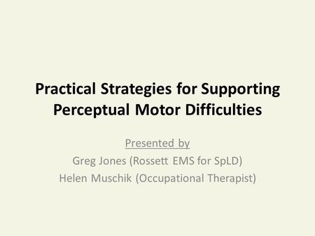 Practical Strategies for Supporting Perceptual Motor Difficulties Presented by Greg Jones (Rossett EMS for SpLD) Helen Muschik (Occupational Therapist)