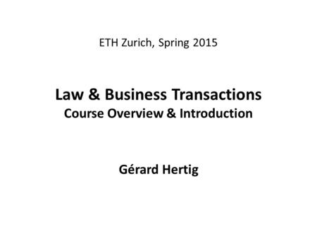 ETH Zurich, Spring 2015 Law & Business Transactions Course Overview & Introduction Gérard Hertig.