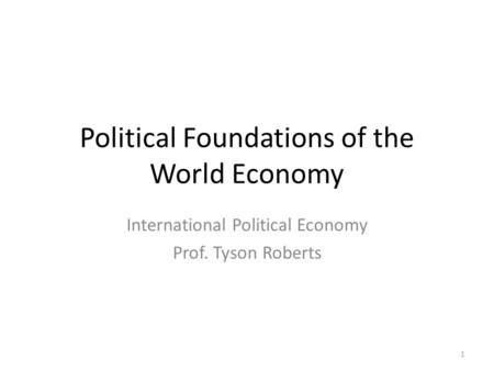 Political Foundations of the World Economy International Political Economy Prof. Tyson Roberts 1.