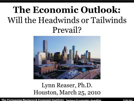 The Fermanian Business & Economic Institute – business & economics in action © FBEI 2010 The Economic Outlook: Will the Headwinds or Tailwinds Prevail?