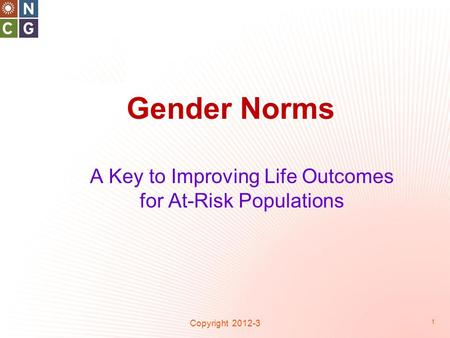 Gender Norms Copyright 2012-3 1 A Key to Improving Life Outcomes for At-Risk Populations.