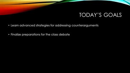 TODAY'S GOALS Learn advanced strategies for addressing counterarguments Finalize preparations for the class debate.