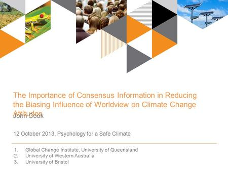 The Importance of Consensus Information in Reducing the Biasing Influence of Worldview on Climate Change Attitudes John Cook 12 October 2013, Psychology.