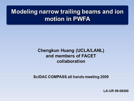 Modeling narrow trailing beams and ion motion in PWFA Chengkun Huang (UCLA/LANL) and members of FACET collaboration SciDAC COMPASS all hands meeting 2009.