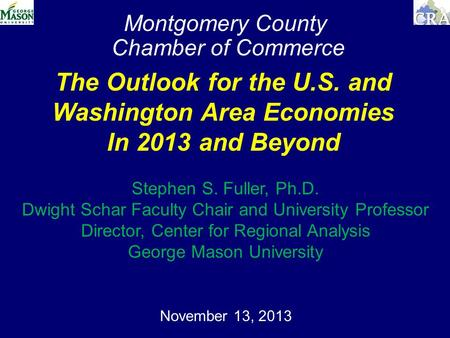 Montgomery County Chamber of Commerce November 13, 2013 The Outlook for the U.S. and Washington Area Economies In 2013 and Beyond Stephen S. Fuller, Ph.D.