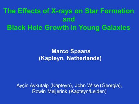 The Effects of X-rays on Star Formation and Black Hole Growth in Young Galaxies Ayçin Aykutalp (Kapteyn), John Wise (Georgia), Rowin Meijerink (Kapteyn/Leiden)