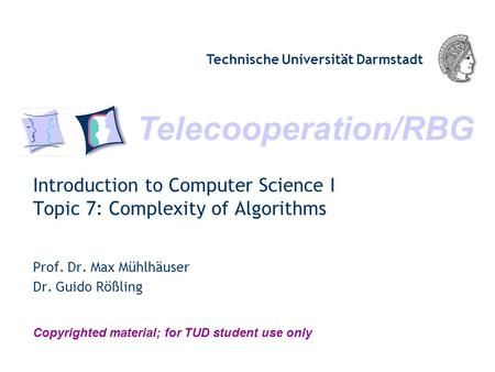 Telecooperation/RBG Technische Universität Darmstadt Copyrighted material; for TUD student use only Introduction to Computer Science I Topic 7: Complexity.