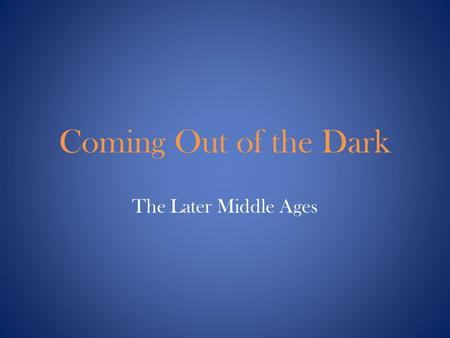 Coming Out of the Dark The Later Middle Ages. The Crusades The struggles between Christians & Muslims will lead to many positive aspects which help to.