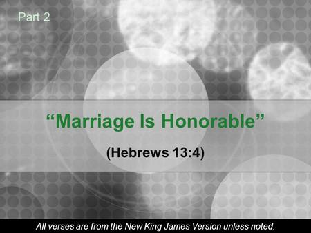 """Marriage Is Honorable"" (Hebrews 13:4) Part 2 All verses are from the New King James Version unless noted."