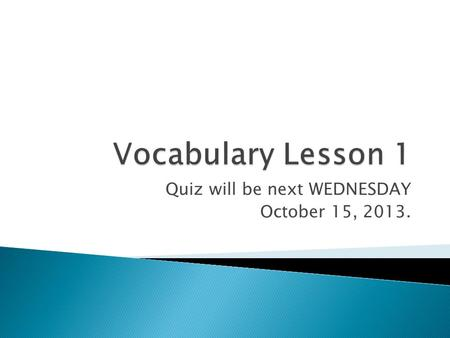 Quiz will be next WEDNESDAY October 15, 2013..  Verb - To become weaker; to decrease. ◦ The speaker waited until the applause had abated before continuing.