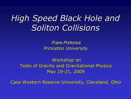 High Speed Black Hole and Soliton Collisions Frans Pretorius Princeton University Workshop on Workshop on Tests of Gravity and Gravitational Physics May.