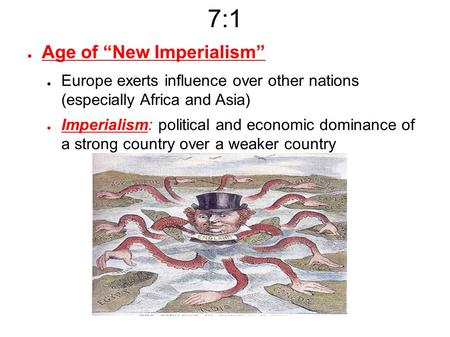 "7:1 ● Age of ""New Imperialism"" ● Europe exerts influence over other nations (especially Africa and Asia) ● Imperialism: political and economic dominance."