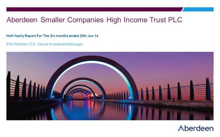 Aberdeen Smaller Companies High Income Trust PLC Half-Yearly Report For The Six months ended 30th Jun 14 Phil Webster CFA, Senior Investment Manager.