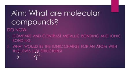 Aim: What are molecular compounds? DO NOW: 1. COMPARE AND CONTRAST METALLIC BONDING AND IONIC BONDING. 2. WHAT WOULD BE THE IONIC CHARGE FOR AN ATOM WITH.
