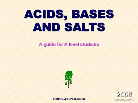 ACIDS, BASES AND SALTS A guide for A level students 2008 SPECIFICATIONS KNOCKHARDY PUBLISHING.