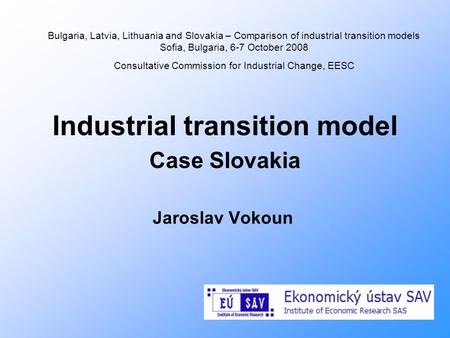 Industrial transition model Case Slovakia Jaroslav Vokoun Bulgaria, Latvia, Lithuania and Slovakia – Comparison of industrial transition models Sofia,