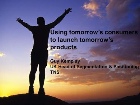 1 Using tomorrow's consumers to launch tomorrow's products Guy Kemplay UK Head of Segmentation & Positioning TNS.