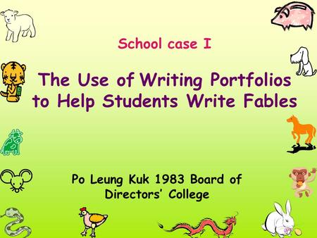School case I The Use of Writing Portfolios to Help Students Write Fables Po Leung Kuk 1983 Board of Directors' College.
