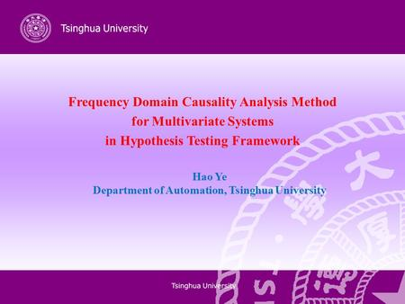 Frequency Domain Causality Analysis Method for Multivariate Systems in Hypothesis Testing Framework Hao Ye Department of Automation, Tsinghua University.