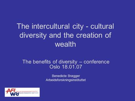 The intercultural city - cultural diversity and the creation of wealth The benefits of diversity – conference Oslo 18.01.07 Benedicte Brøgger Arbeidsforskningsinstituttet.
