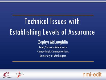 Technical Issues with Establishing Levels of Assurance Zephyr McLaughlin Lead, Security Middleware Computing & Communications University of Washington.